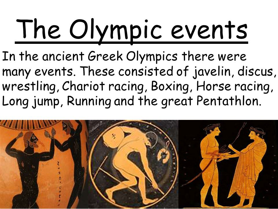 The Olympic events In the ancient Greek Olympics there were many events. These consisted of javelin, discus, wrestling, Chariot racing, Boxing, Horse