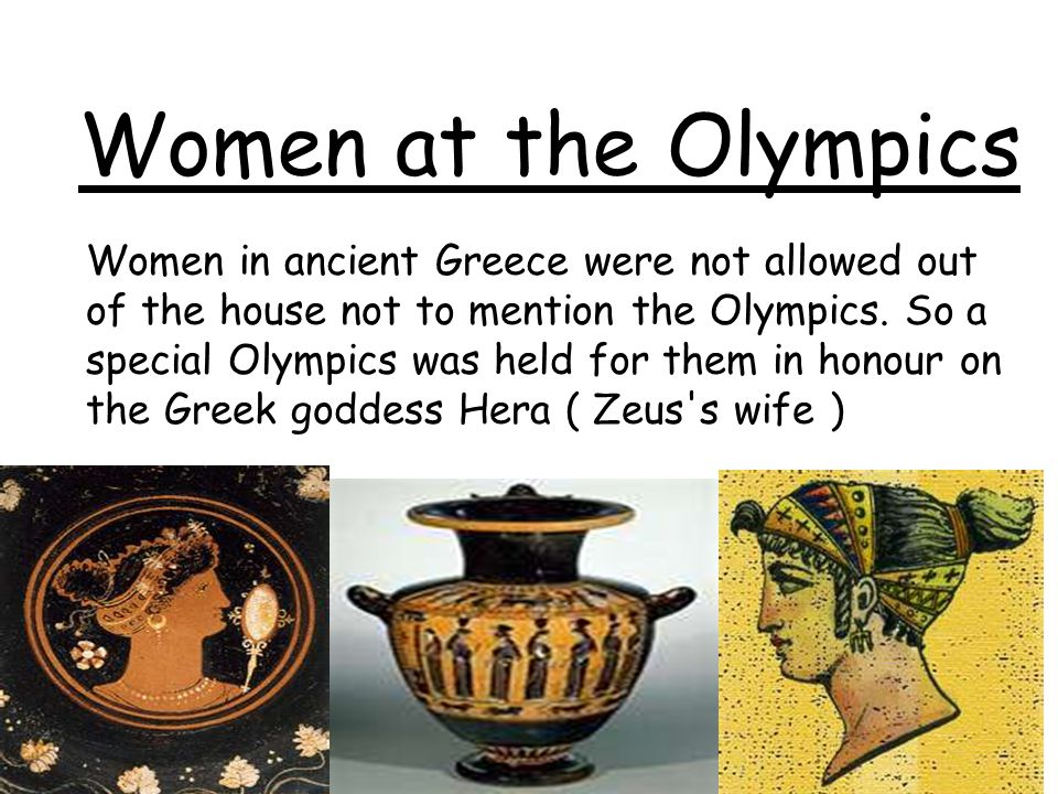 Women at the Olympics Women in ancient Greece were not allowed out of the house not to mention the Olympics. So a special Olympics was held for them i