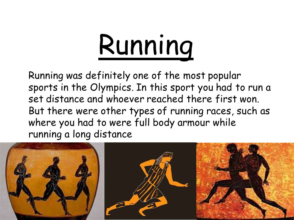 Running Running was definitely one of the most popular sports in the Olympics. In this sport you had to run a set distance and whoever reached there f