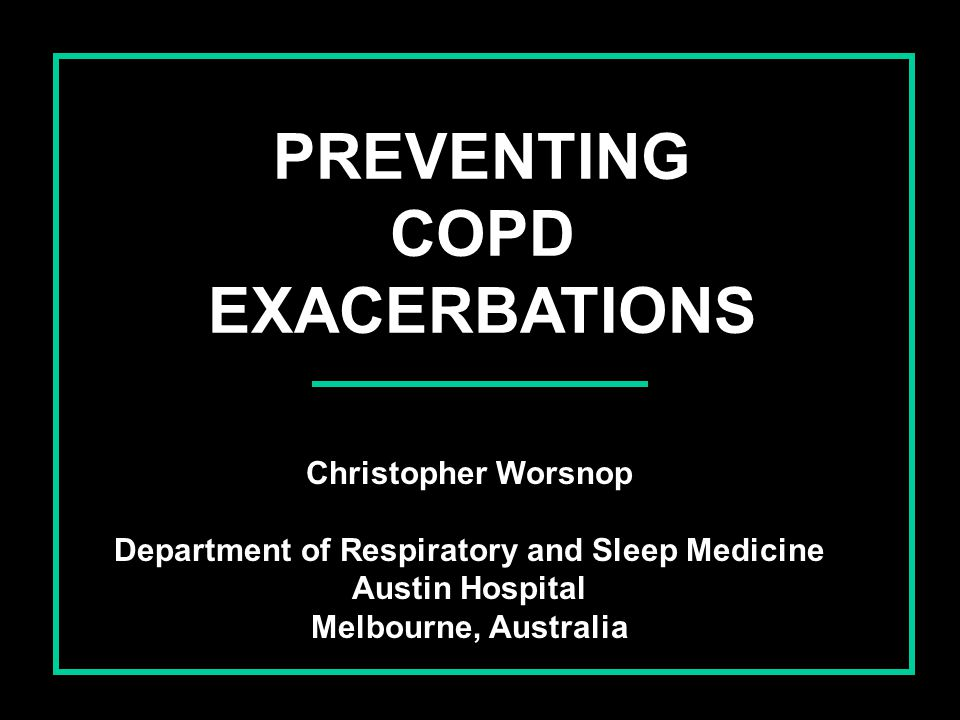 PREVENTING COPD EXACERBATIONS Christopher Worsnop Department of Respiratory and Sleep Medicine Austin Hospital Melbourne, Australia