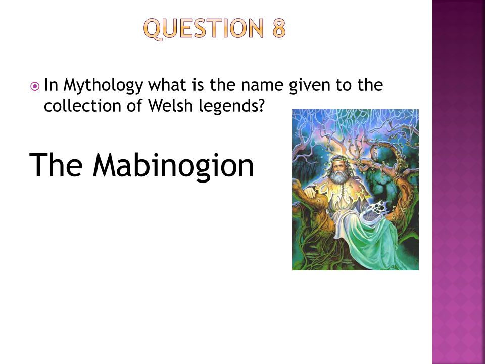  In Mythology what is the name given to the collection of Welsh legends? The Mabinogion