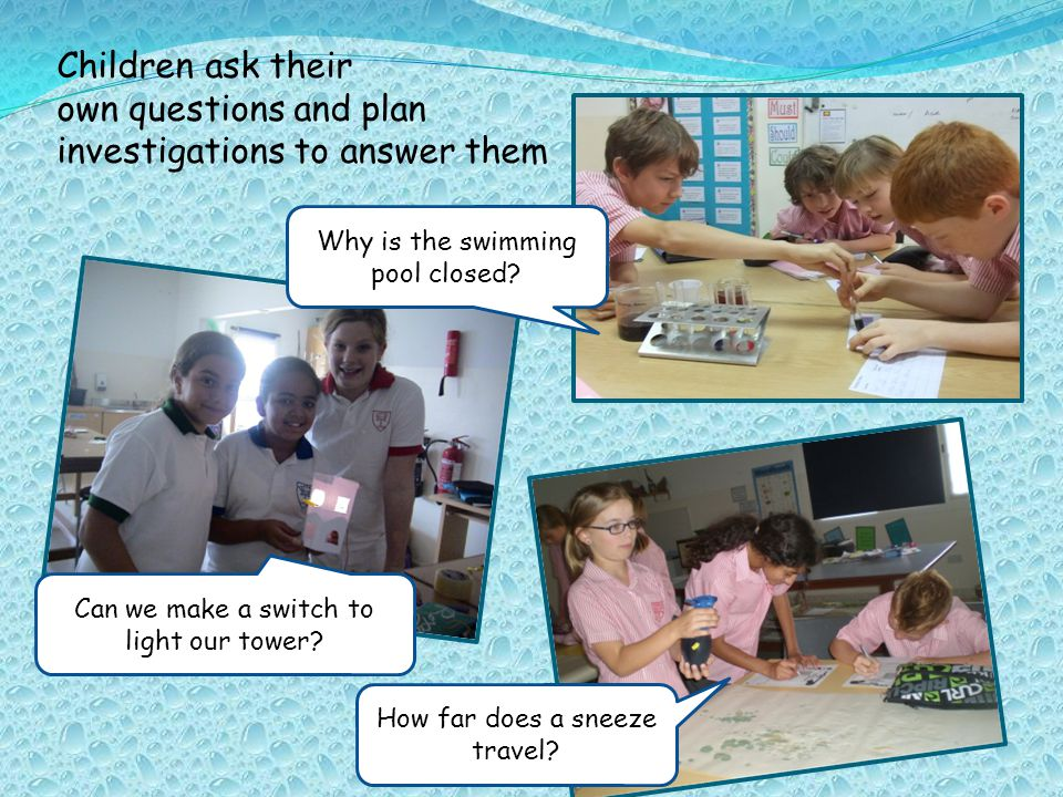 Children ask their own questions and plan investigations to answer them Why is the swimming pool closed.
