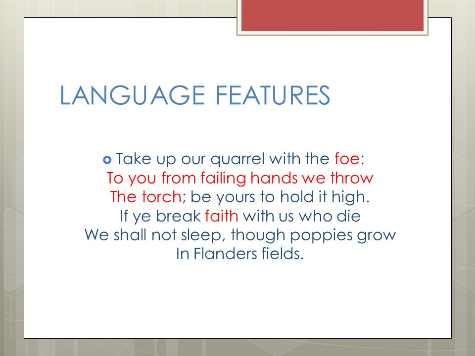 LANGUAGE FEATURES  Take up our quarrel with the foe: To you from failing hands we throw The torch; be yours to hold it high. If ye break faith with u