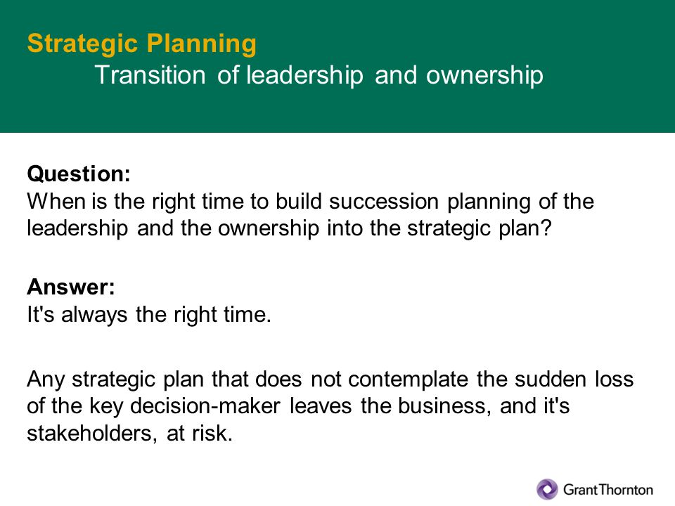 Strategic Planning Transition of leadership and ownership Question: When is the right time to build succession planning of the leadership and the ownership into the strategic plan.