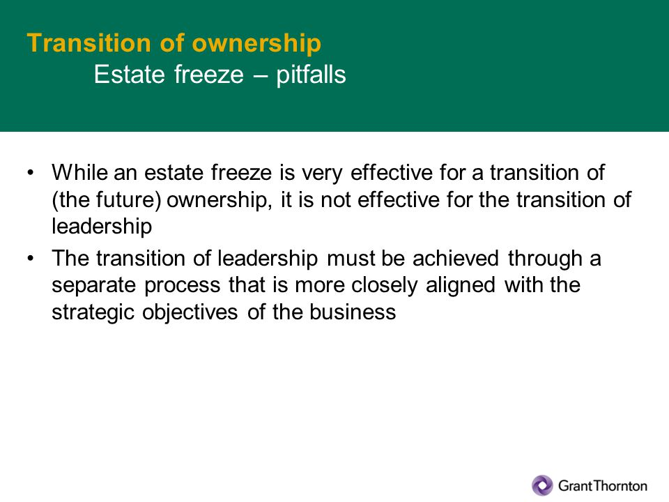 Transition of ownership Estate freeze – pitfalls While an estate freeze is very effective for a transition of (the future) ownership, it is not effective for the transition of leadership The transition of leadership must be achieved through a separate process that is more closely aligned with the strategic objectives of the business