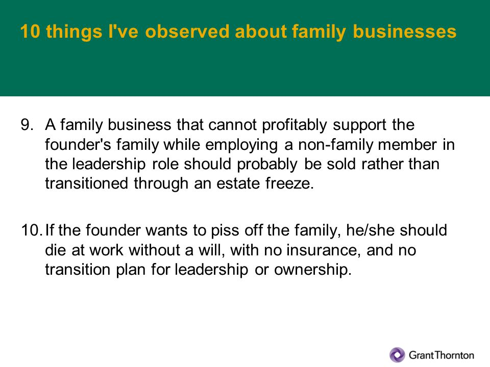 10 things I ve observed about family businesses 9.A family business that cannot profitably support the founder s family while employing a non-family member in the leadership role should probably be sold rather than transitioned through an estate freeze.