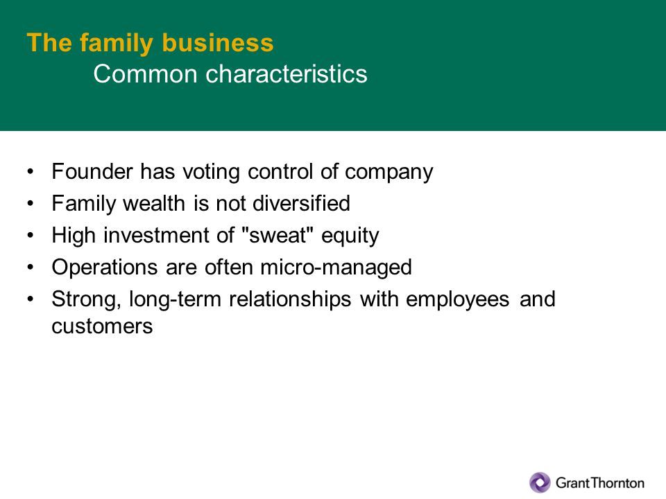 The family business Common characteristics Founder has voting control of company Family wealth is not diversified High investment of sweat equity Operations are often micro-managed Strong, long-term relationships with employees and customers