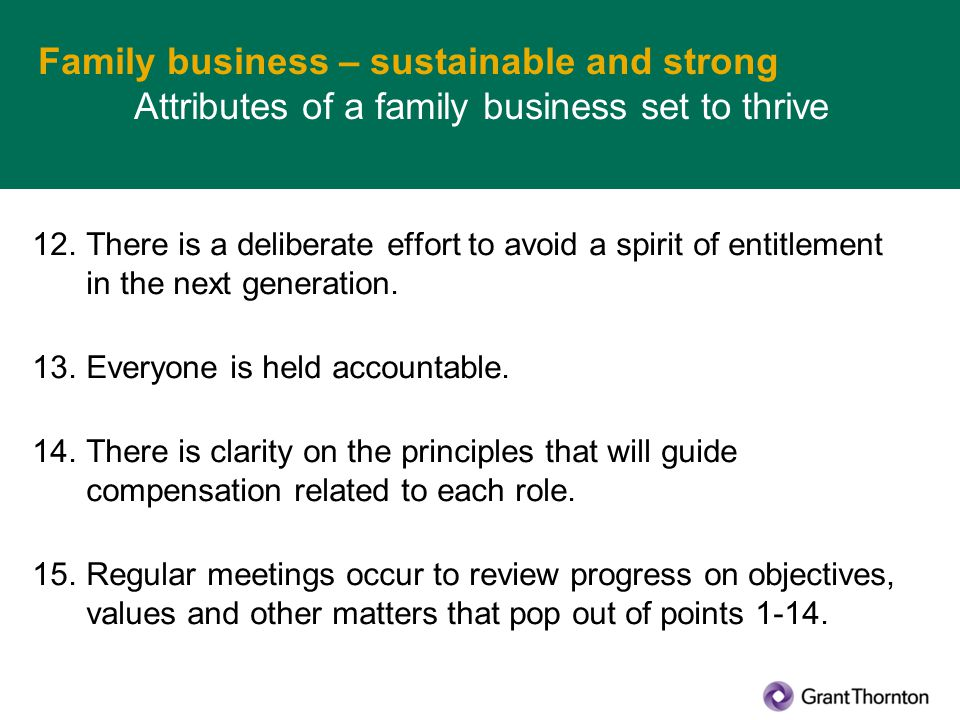 Family business – sustainable and strong Attributes of a family business set to thrive 12.There is a deliberate effort to avoid a spirit of entitlement in the next generation.