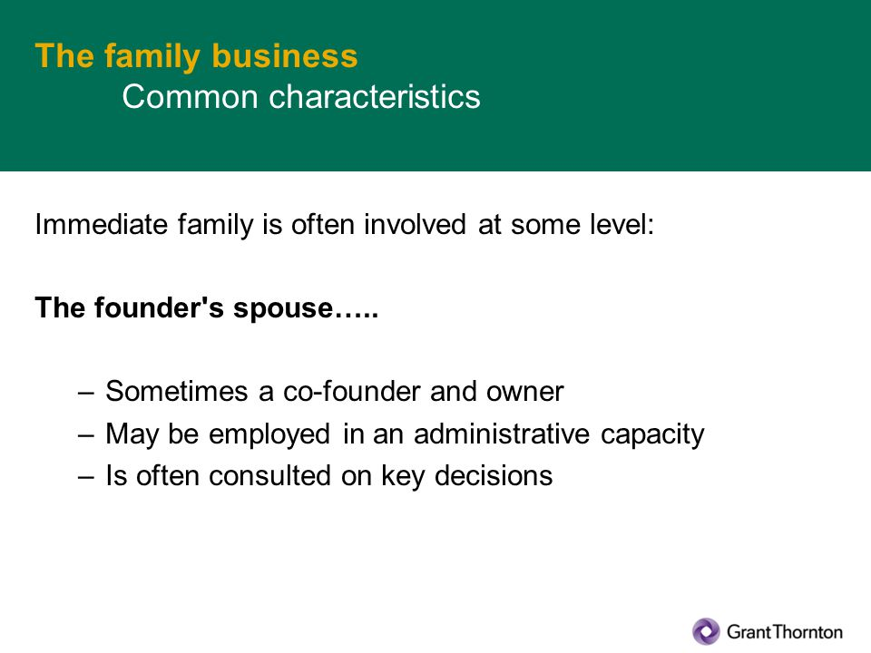 The family business Common characteristics Immediate family is often involved at some level: The founder s spouse…..