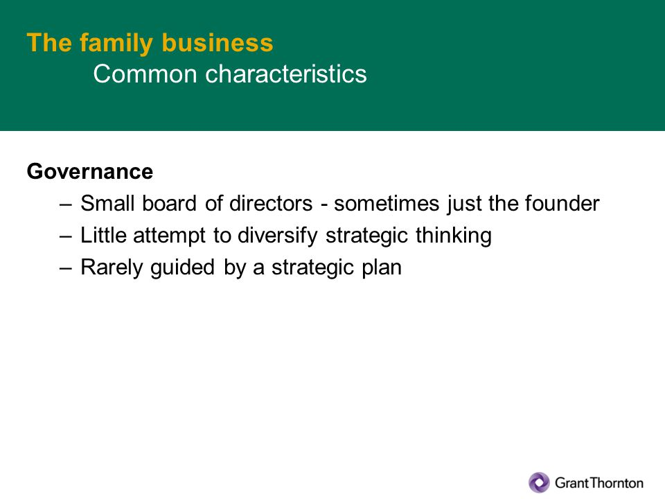 The family business Common characteristics Governance –Small board of directors - sometimes just the founder –Little attempt to diversify strategic thinking –Rarely guided by a strategic plan