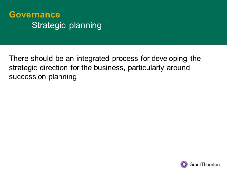 Governance Strategic planning There should be an integrated process for developing the strategic direction for the business, particularly around succession planning