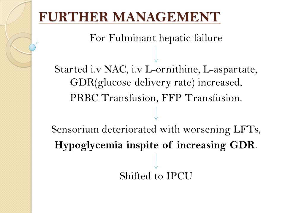 FURTHER MANAGEMENT For Fulminant hepatic failure Started i.v NAC, i.v L-ornithine, L-aspartate, GDR(glucose delivery rate) increased, PRBC Transfusion, FFP Transfusion.