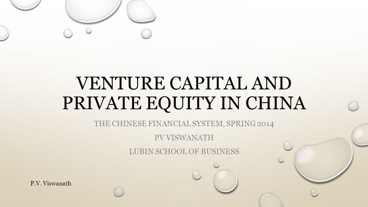 VENTURE CAPITAL AND PRIVATE EQUITY IN CHINA THE CHINESE FINANCIAL SYSTEM, SPRING 2014 PV VISWANATH LUBIN SCHOOL OF BUSINESS P.V.