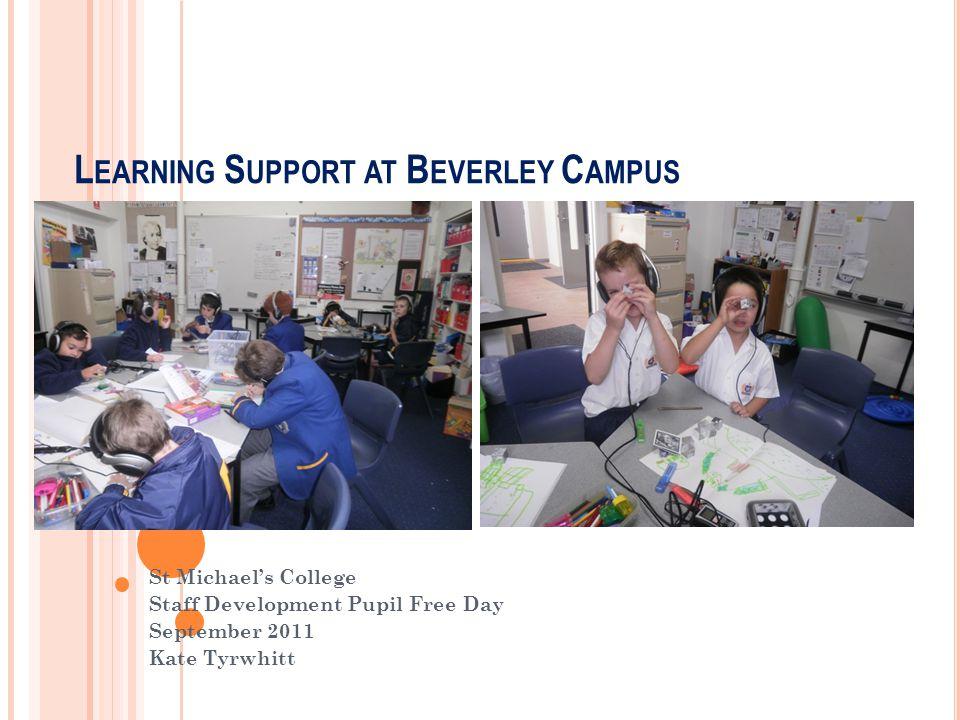 L EARNING S UPPORT AT B EVERLEY C AMPUS St Michael's College Staff Development Pupil Free Day September 2011 Kate Tyrwhitt
