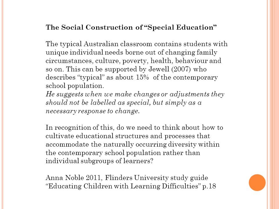 The Social Construction of Special Education The typical Australian classroom contains students with unique individual needs borne out of changing family circumstances, culture, poverty, health, behaviour and so on.