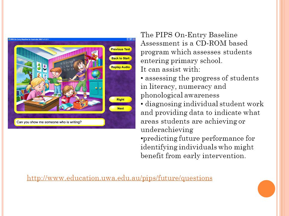 The PIPS On-Entry Baseline Assessment is a CD-ROM based program which assesses students entering primary school.
