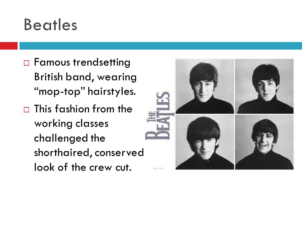 """Beatles  Famous trendsetting British band, wearing """"mop-top"""" hairstyles.  This fashion from the working classes challenged the shorthaired, conserve"""