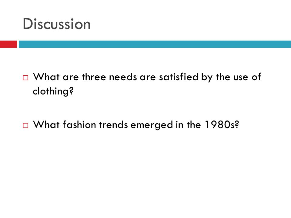 Discussion  What are three needs are satisfied by the use of clothing?  What fashion trends emerged in the 1980s?