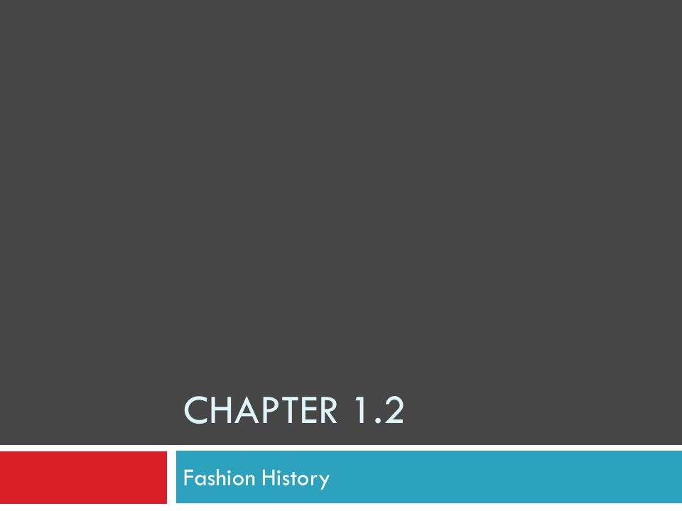What You'll Learn  To identify the needs satisfied by clothing  To discuss the early history of clothing  To name some influential people in fashion history  To identify specific styles in the 20 th century.