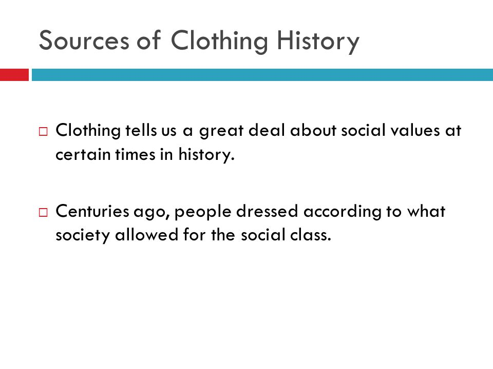 Sources of Clothing History  Clothing tells us a great deal about social values at certain times in history.  Centuries ago, people dressed accordin