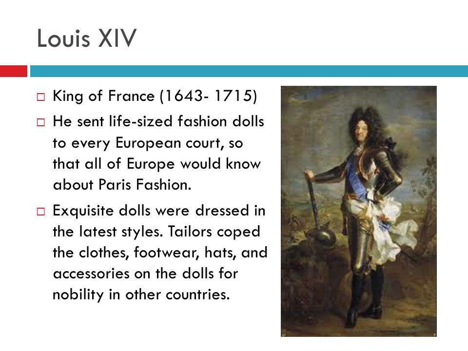 Louis XIV  King of France (1643- 1715)  He sent life-sized fashion dolls to every European court, so that all of Europe would know about Paris Fashi