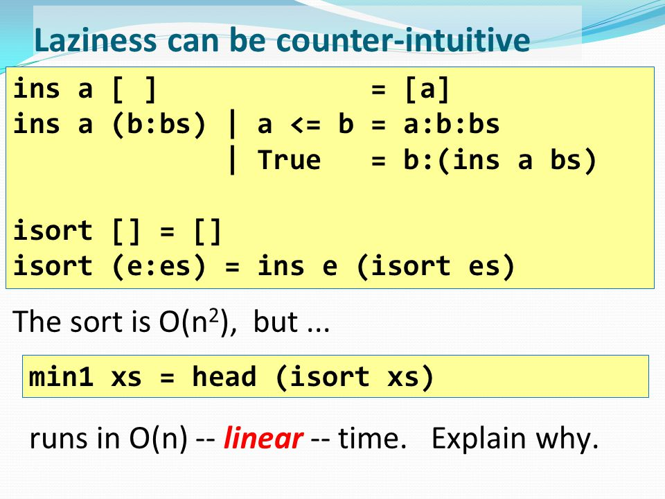 Laziness can be counter-intuitive The sort is O(n 2 ), but... ins a [ ] = [a] ins a (b:bs) | a <= b = a:b:bs | True = b:(ins a bs) isort [] = [] isort
