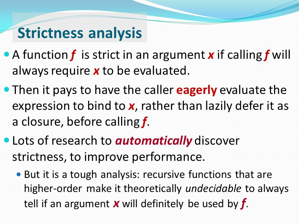 Strictness analysis A function f is strict in an argument x if calling f will always require x to be evaluated.