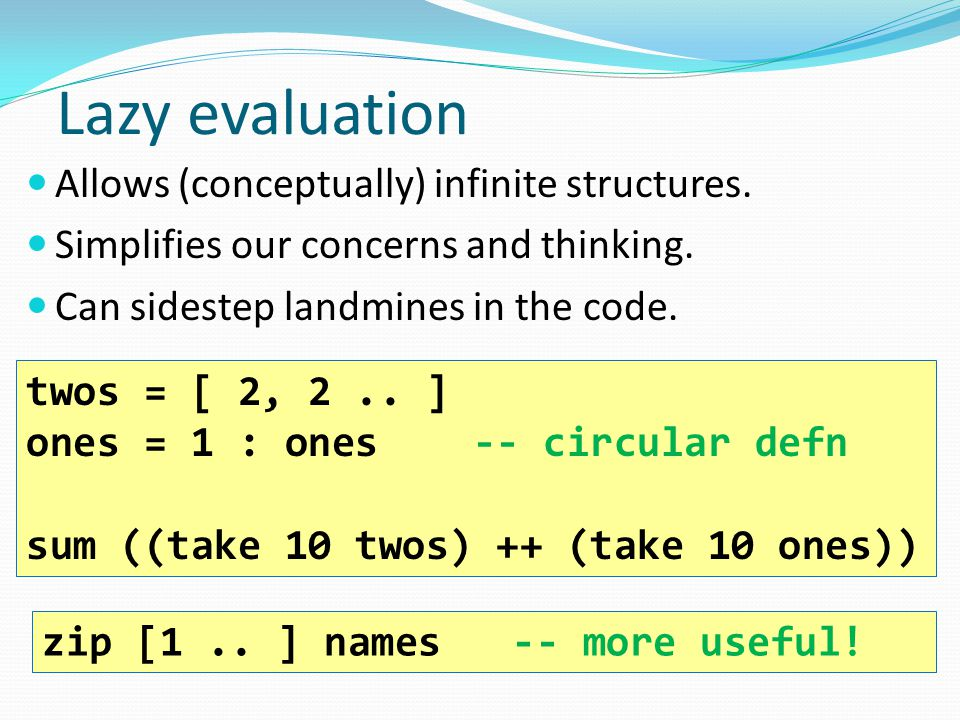 Lazy evaluation Allows (conceptually) infinite structures. Simplifies our concerns and thinking. Can sidestep landmines in the code. twos = [ 2, 2.. ]