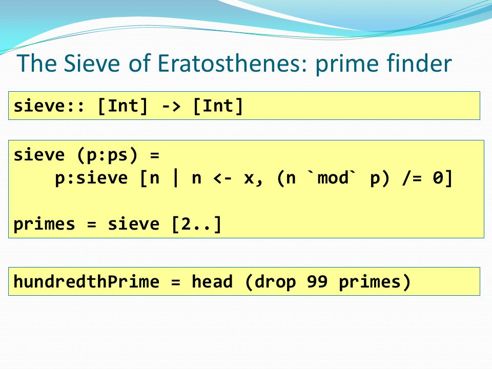 The Sieve of Eratosthenes: prime finder sieve:: [Int] -> [Int] hundredthPrime = head (drop 99 primes) sieve (p:ps) = p:sieve [n | n <- x, (n `mod` p) /= 0] primes = sieve [2..]