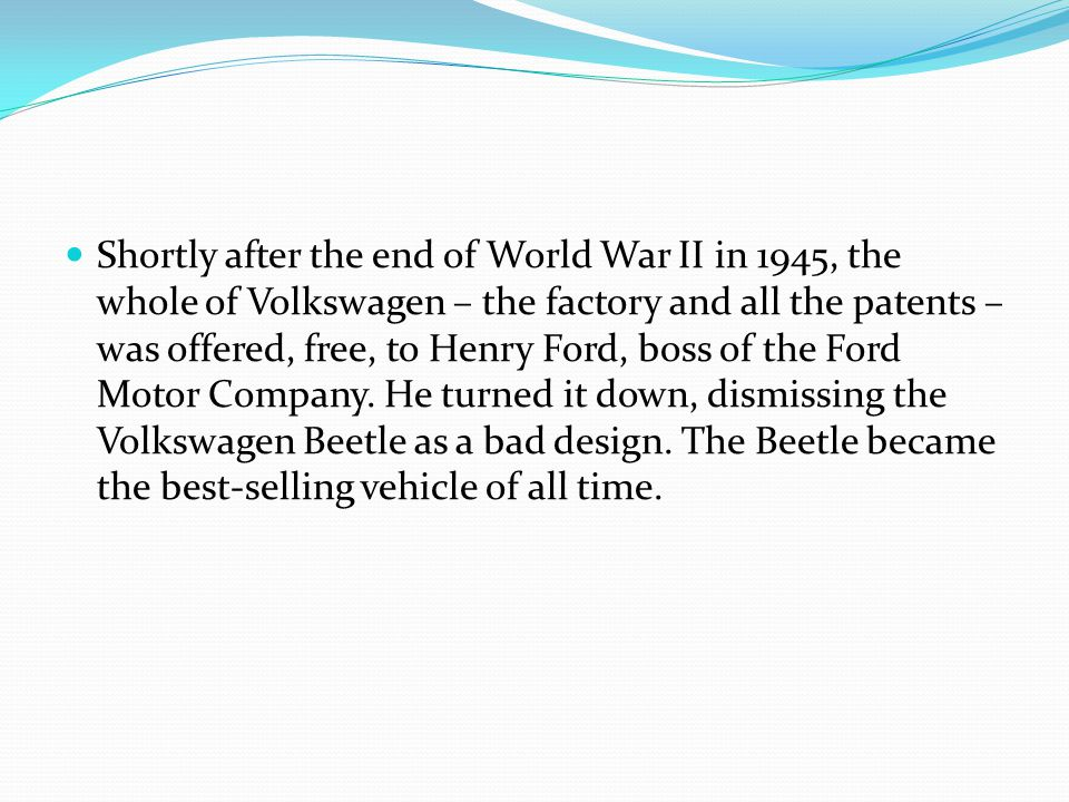 Shortly after the end of World War II in 1945, the whole of Volkswagen – the factory and all the patents – was offered, free, to Henry Ford, boss of the Ford Motor Company.