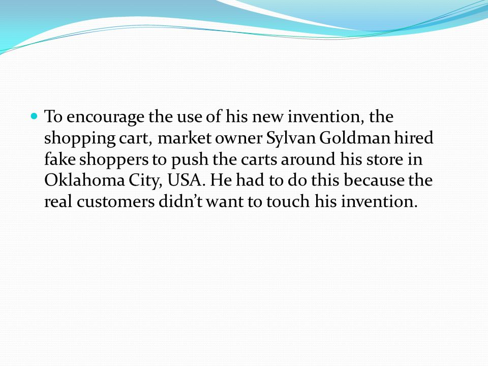 To encourage the use of his new invention, the shopping cart, market owner Sylvan Goldman hired fake shoppers to push the carts around his store in Oklahoma City, USA.