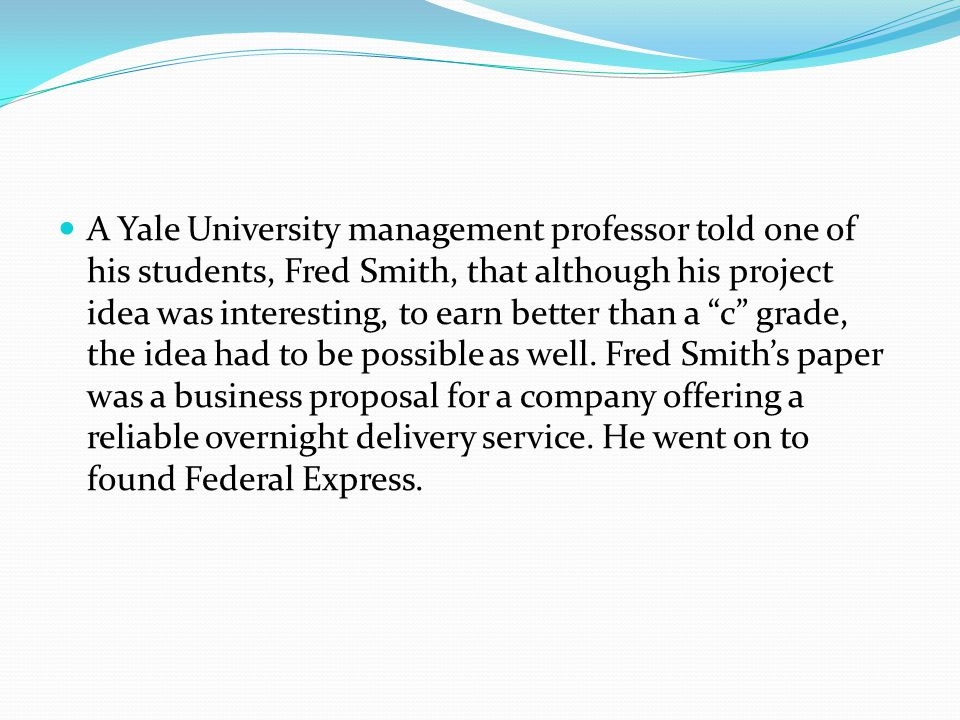 A Yale University management professor told one of his students, Fred Smith, that although his project idea was interesting, to earn better than a c grade, the idea had to be possible as well.