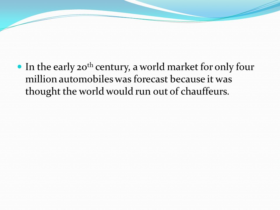 In the early 20 th century, a world market for only four million automobiles was forecast because it was thought the world would run out of chauffeurs.