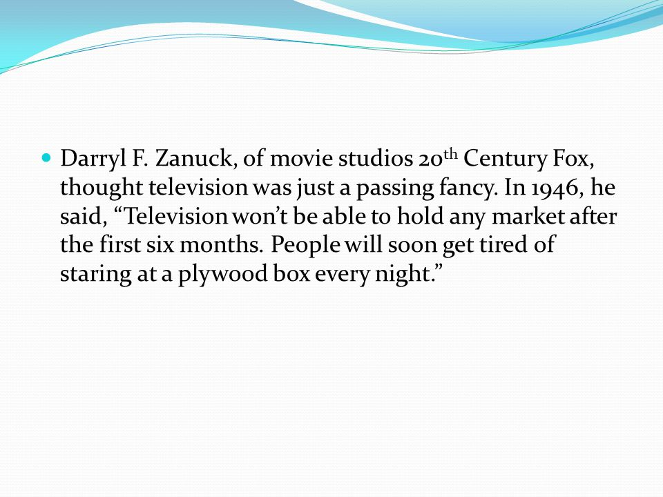 Darryl F. Zanuck, of movie studios 20 th Century Fox, thought television was just a passing fancy.