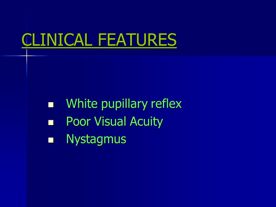 CLINICAL FEATURES CLINICAL FEATURES White pupillary reflex White pupillary reflex Poor Visual Acuity Poor Visual Acuity Nystagmus Nystagmus