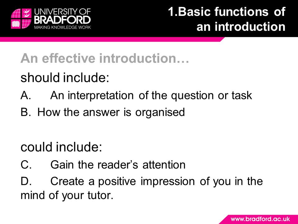 An effective introduction… should include: A.An interpretation of the question or task B.How the answer is organised could include: C.Gain the reader's attention D.Create a positive impression of you in the mind of your tutor.