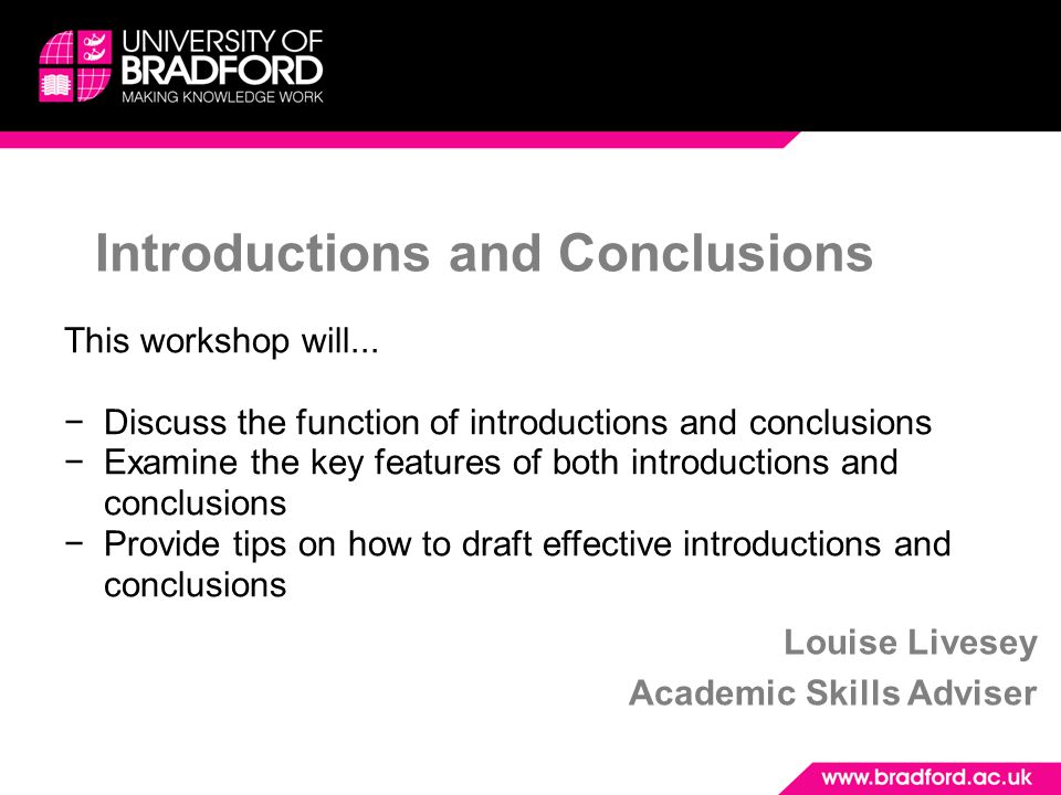 Introductions and Conclusions Louise Livesey Academic Skills Adviser This workshop will... −Discuss the function of introductions and conclusions −Exa