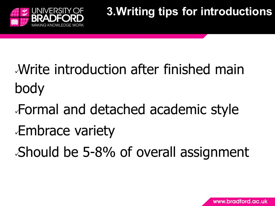 Write introduction after finished main body Formal and detached academic style Embrace variety Should be 5-8% of overall assignment 3.Writing tips for