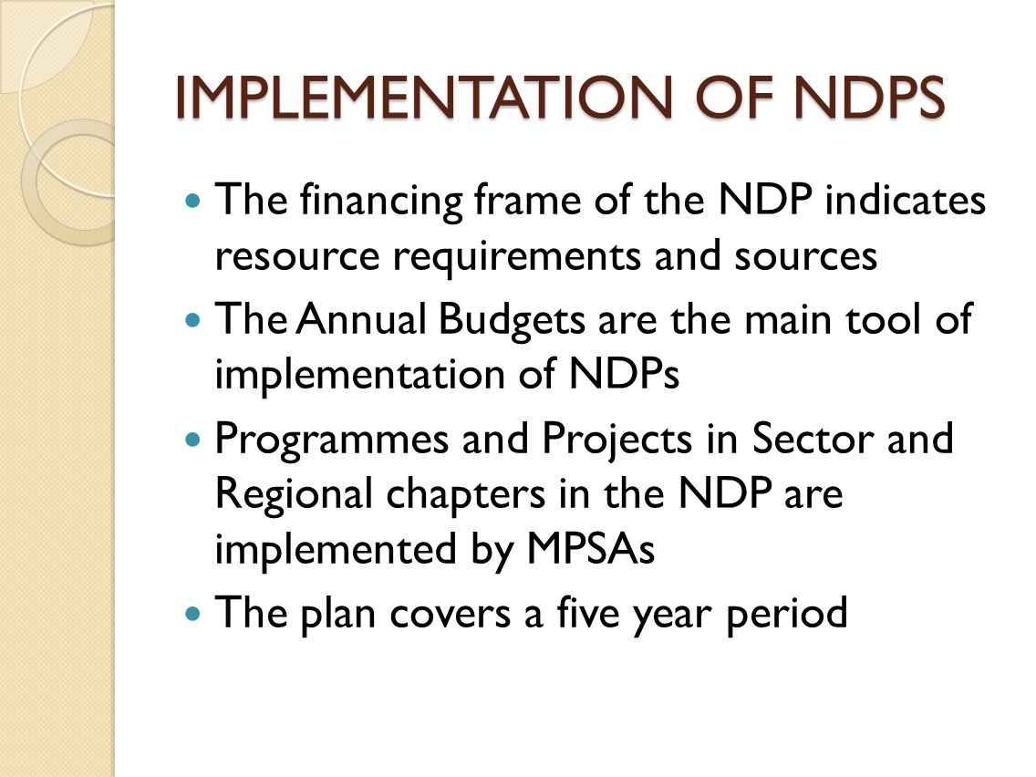 IMPLEMENTATION OF NDPS The financing frame of the NDP indicates resource requirements and sources The Annual Budgets are the main tool of implementation of NDPs Programmes and Projects in Sector and Regional chapters in the NDP are implemented by MPSAs The plan covers a five year period