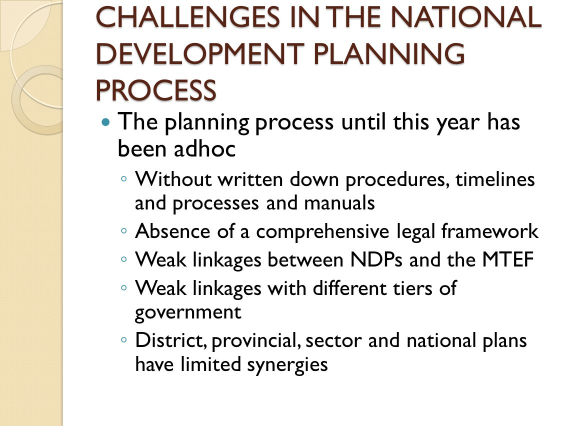 CHALLENGES IN THE NATIONAL DEVELOPMENT PLANNING PROCESS The planning process until this year has been adhoc ◦ Without written down procedures, timelines and processes and manuals ◦ Absence of a comprehensive legal framework ◦ Weak linkages between NDPs and the MTEF ◦ Weak linkages with different tiers of government ◦ District, provincial, sector and national plans have limited synergies