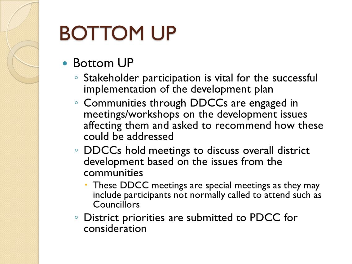 BOTTOM UP Bottom UP ◦ Stakeholder participation is vital for the successful implementation of the development plan ◦ Communities through DDCCs are engaged in meetings/workshops on the development issues affecting them and asked to recommend how these could be addressed ◦ DDCCs hold meetings to discuss overall district development based on the issues from the communities  These DDCC meetings are special meetings as they may include participants not normally called to attend such as Councillors ◦ District priorities are submitted to PDCC for consideration