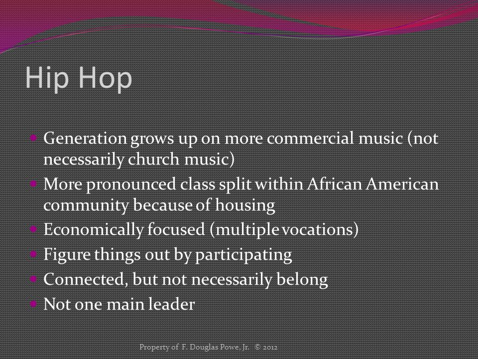 Hip Hop Generation grows up on more commercial music (not necessarily church music) More pronounced class split within African American community because of housing Economically focused (multiple vocations) Figure things out by participating Connected, but not necessarily belong Not one main leader Property of F.