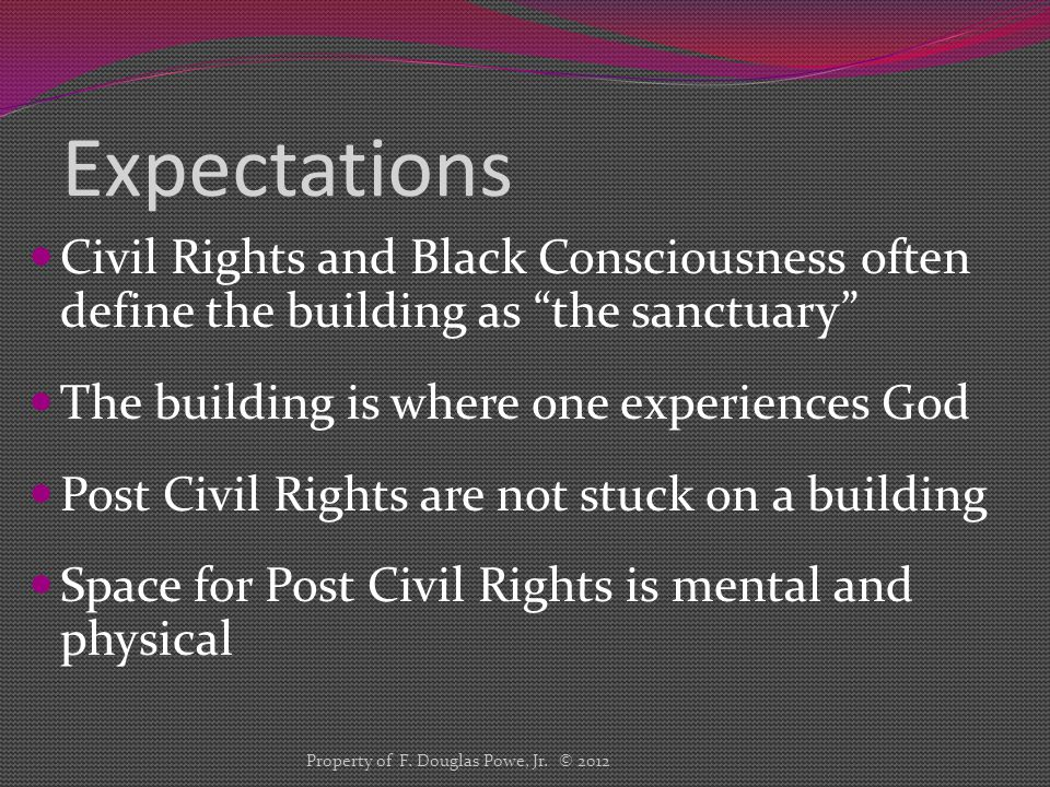 Expectations Civil Rights and Black Consciousness often define the building as the sanctuary The building is where one experiences God Post Civil Rights are not stuck on a building Space for Post Civil Rights is mental and physical Property of F.