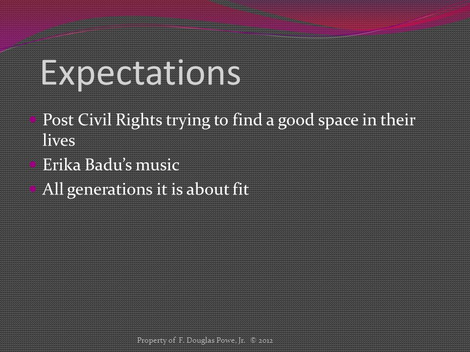 Expectations Post Civil Rights trying to find a good space in their lives Erika Badu's music All generations it is about fit Property of F. Douglas Po