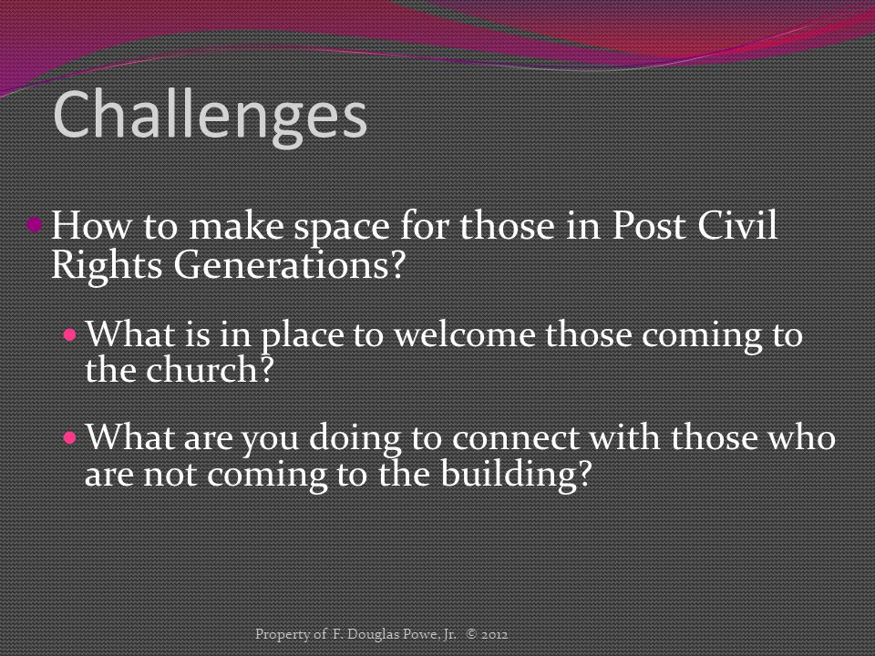 Challenges How to make space for those in Post Civil Rights Generations? What is in place to welcome those coming to the church? What are you doing to