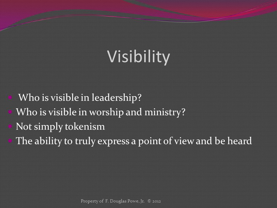 Visibility Who is visible in leadership? Who is visible in worship and ministry? Not simply tokenism The ability to truly express a point of view and