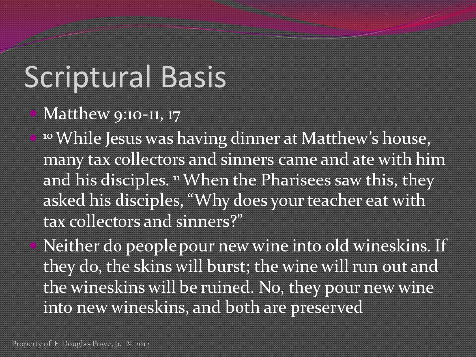Scriptural Basis Matthew 9:10-11, 17 10 While Jesus was having dinner at Matthew's house, many tax collectors and sinners came and ate with him and his disciples.