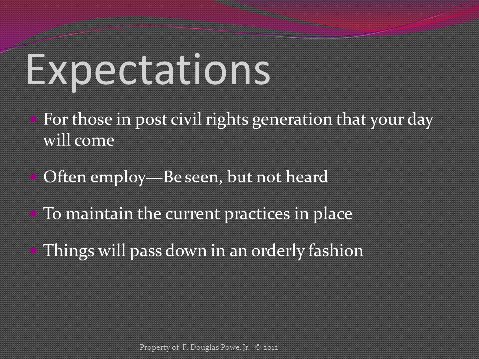 Expectations For those in post civil rights generation that your day will come Often employ—Be seen, but not heard To maintain the current practices in place Things will pass down in an orderly fashion Property of F.