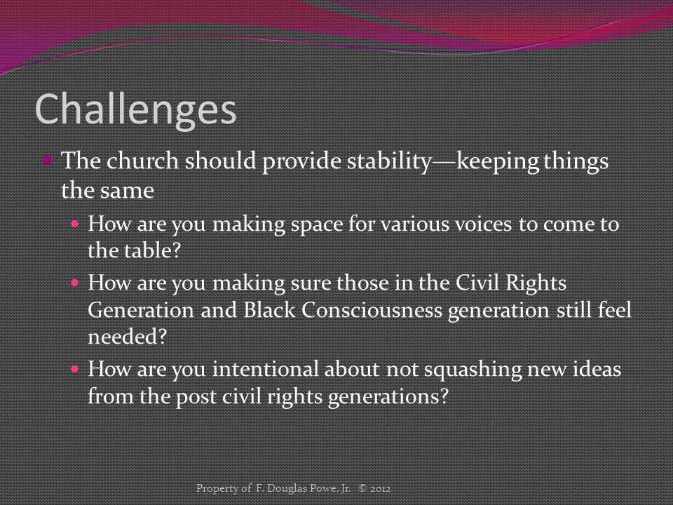 Challenges The church should provide stability—keeping things the same How are you making space for various voices to come to the table? How are you m