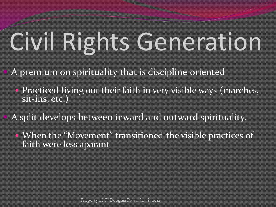Civil Rights Generation A premium on spirituality that is discipline oriented Practiced living out their faith in very visible ways (marches, sit-ins,